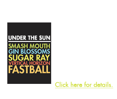 5 Huge Bands in One Night - Smash Mouth, Sugar Ray, Gin Blossoms, Vertical Horizon and Fastball have united to present Under The Sun, a summer tour featuring a variety of chart topping stars. Click here for details.