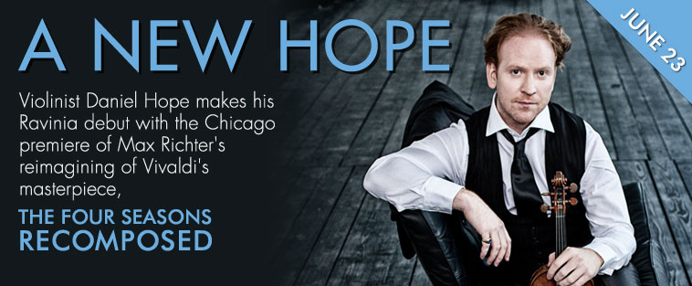 A NEW HOPE - Violinist Daniel Hope makes his Ravinia debut with the Chicago premiere of Max Richter's reimagining of Vivaldi's masterpiece - THE FOUR SEASONS RECOMPOSED